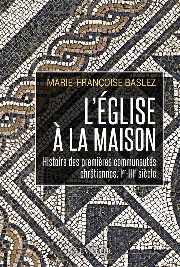 L'EGLISE A LA MAISON : HISTOIRE DES PREMIERES COMMUNAUTES CHRETIENNES, IER IIIE SIECLE