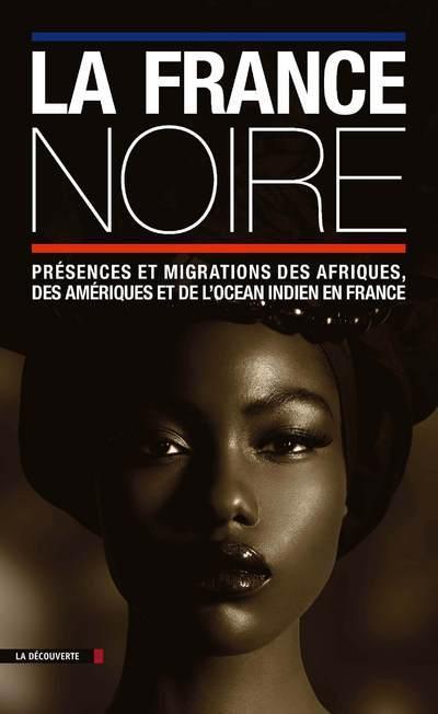 LA FRANCE NOIRE  -  PRESENCES ET MIGRATIONS DES AFRIQUES, DES AMERIQUES ET DE L'OCEAN INDIEN EN FRANCE