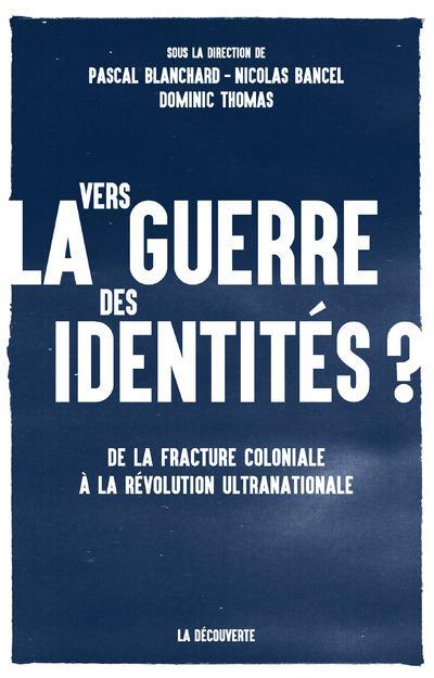 VERS LA GUERRE DES IDENTITES ? - DE LA FRACTURE COLONIALE A LA REVOLUTION ULTRANATIONALE