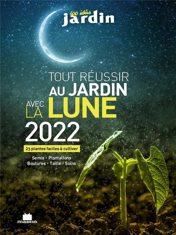 TOUT REUSSIR AU JARDIN AVEC LA LUNE 2022 - 23 PLANTES FACILES A CULTIVER GOULFIER GUYLAINE CHARLES MASSIN