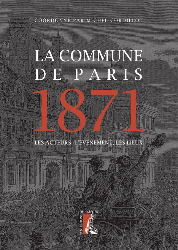 LA COMMUNE DE PARIS, 1871  -  LES ACTEURS, L'EVENEMENT, LES LIEUX CORDILLOT, MICHEL  ATELIER