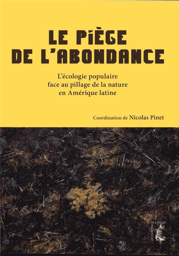 LE PIEGE DE L-ABONDANCE - L-ECOLOGIE POPULAIRE FACE A L-EXTRACTIVISME EN AMERIQUE LATINE