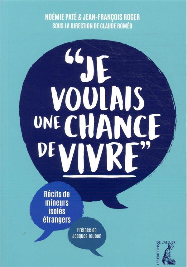 JE VOULAIS UNE CHANCE DE VIVRE  -  RECITS DE MINEURS ISOLES ETRANGERS PATE/ROGER/ROMEO ATELIER
