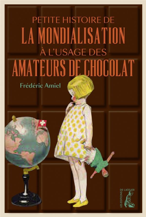 PETITE HISTOIRE DE LA MONDIALISATION A L'USAGE DES AMATEURS DE CHOCOLAT AMIEL, FREDERIC ATELIER