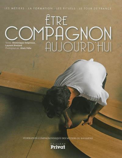 ETRE COMPAGNON AUJOURD'HUI LES METIERS, LA FORMATION, LES RITUELS, LE TOUR DE FRANCE BASTARD/DELPIROUX Privat SAS