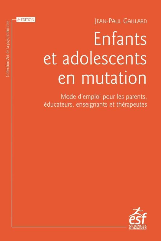 ENFANTS ET ADOLESCENTS EN MUTATION  -  MODE D'EMPLOI POUR LES PARENTS, EDUCATEURS, ENSEIGNANTS ET THERAPEUTES (8E EDITION)