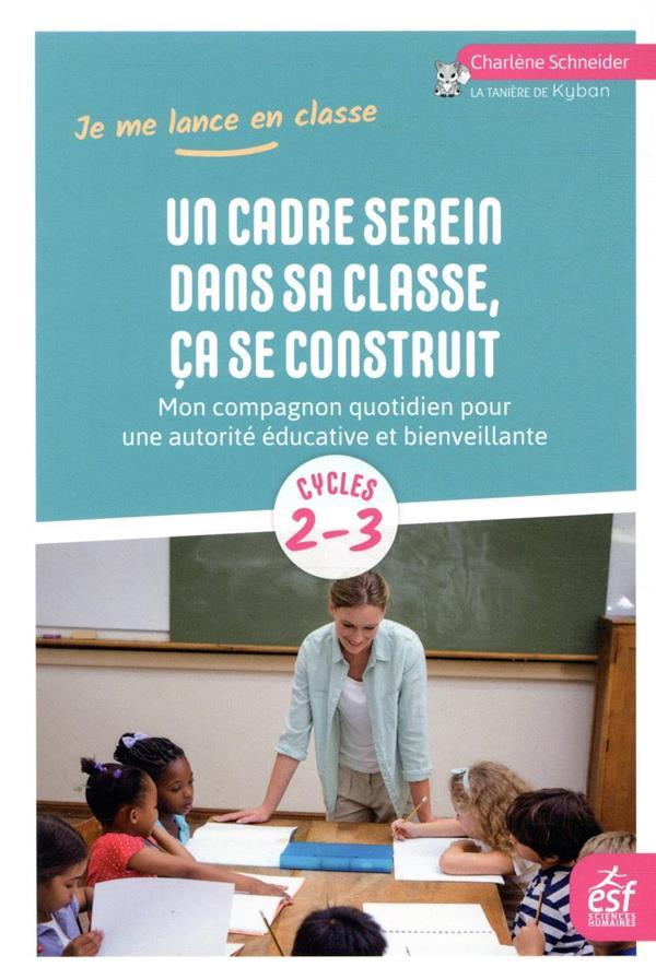 UN CADRE SEREIN DANS SA CLASSE, CA SE CONSTRUIT  -  MON COMPAGNON QUOTIDIEN POUR UNE AUTORITE EDUCATIVE ET BIENVEILLANTE