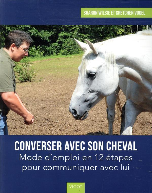 CONVERSER AVEC SON CHEVAL  -  MODE D'EMPLOI EN 12 ETAPES POUR COMMUNIQUER AVEC LUI SHARON, WILSIE  VIGOT