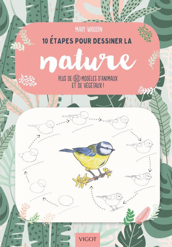 10 ETAPES POUR DESSINER LA NATURE - PLUS DE 60 MODELES D4ANIMAUX ET DE VEGETAUX