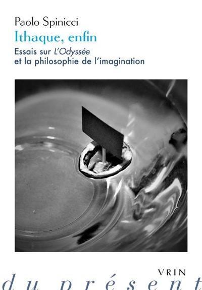 ITHAQUE, ENFIN     ESSAIS SUR L'ODYSSEE ET LA PHILOSOPHIE DE L'IMAGINATION