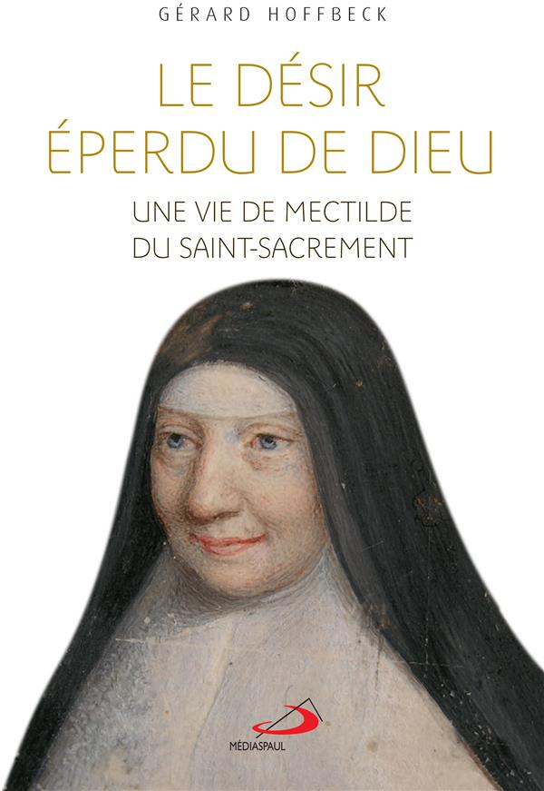 DESIR EPERDU DE DIEU (LE) - VIE DE MECTILDE DU SAINT-SACREMENT (UNE)