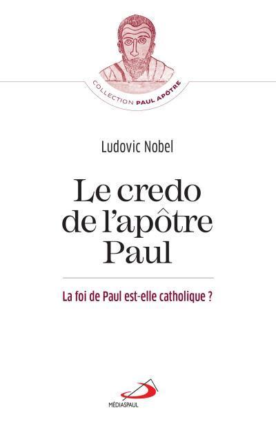 CREDO DE L-APOTRE PAUL (LE) - FOI DE PAUL EST-ELLE CATHOLIQUE? (LA)