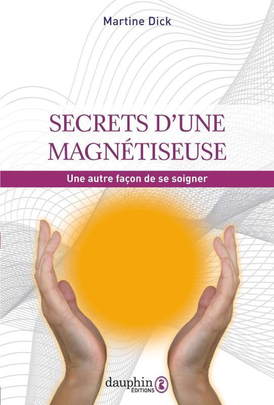 SECRETS D'UNE MAGNETISEUSE  -  UNE AUTRE FACON DE SE SOIGNER DICK MARTINE DAUPHIN