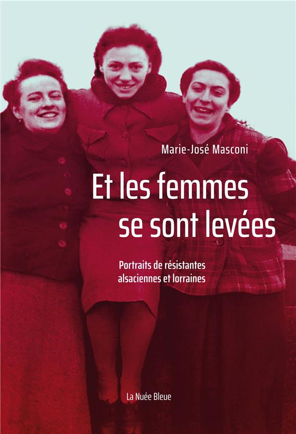 ET LES FEMMES SE SONT LEVEES  -  PORTRAITS DE RESISTANTES ALSACIENNES ET LORRAINES MASCONI MARIE-JOSE NUEE BLEUE