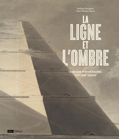 LA LIGNE ET L'OMBRE  -  DESSINS D'ARCHITECTES, XVIE-XIXE SIECLE