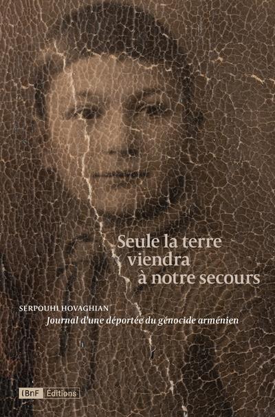 SEULE LA TERRE VIENDRA A NOTRE SECOURS : JOURNAL D'UNE DEPORTEE DU GENOCIDE ARMENIEN