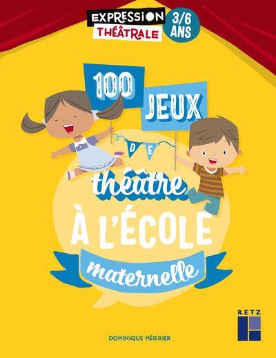 100 JEUX DE THEATRE A L'ECOLE MATERNELLE  -  36 ANS MEGRIER DOMINIQUE RETZ