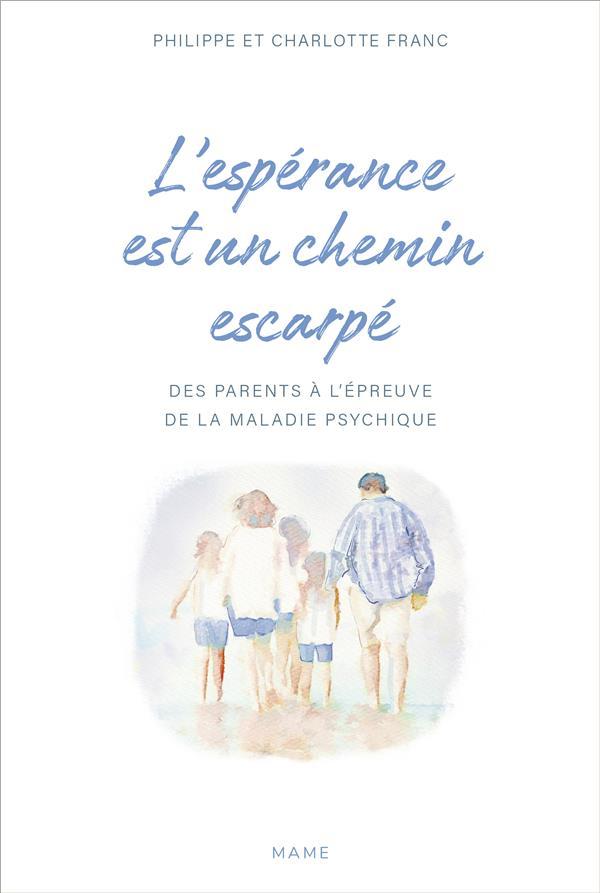 L'ESPERANCE EST UN CHEMIN ESCARPE  -  DES PARENTS A L'EPREUVE DE LA MALADIE PSYCHIQUE DE LEURS ENFANT