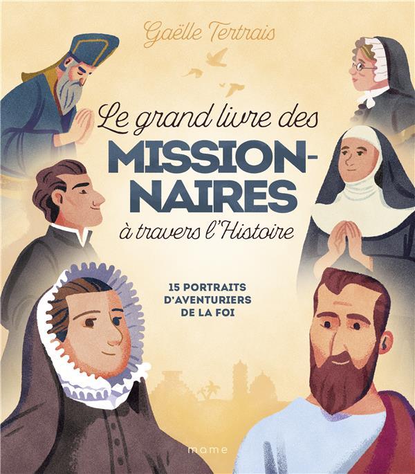 LE GRAND LIVRE DES MISSIONNAIRES A TRAVERS L'HISTOIRE : 15 PORTRAITS D'AVENTURIERS DE LA FOI