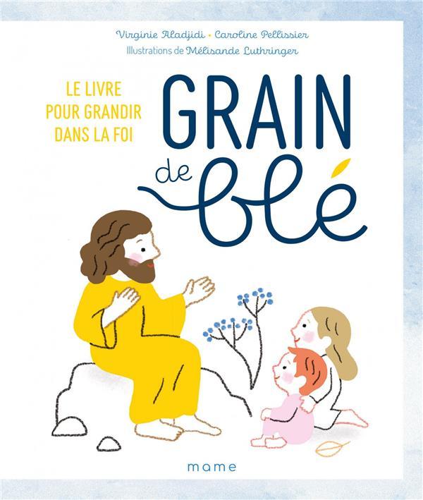 GRAIN DE BLE : LE LIVRE POUR GRANDIR DANS LA FOI