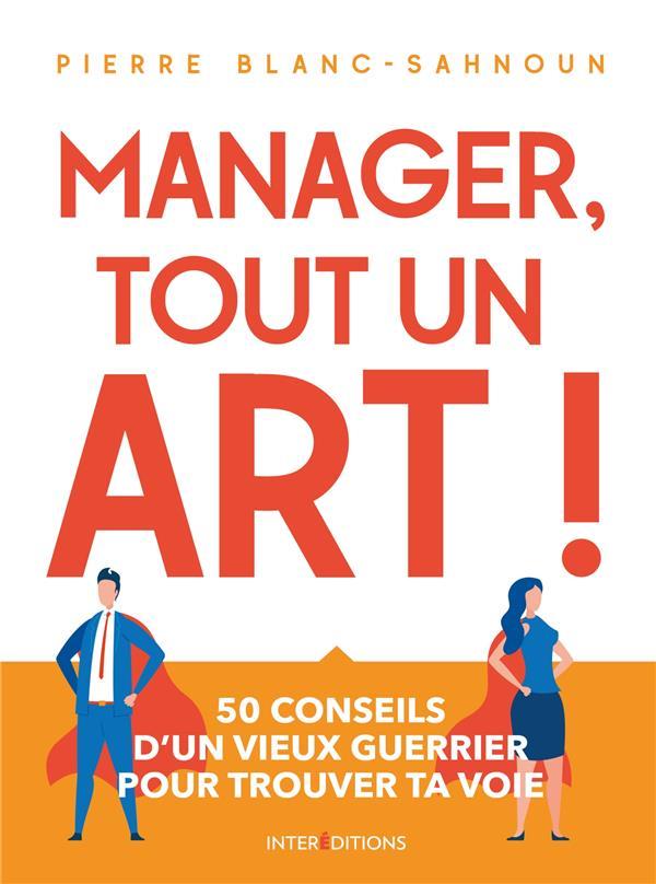 MANAGER, TOUT UN ART ! 50 CONSEILS D'UN VIEUX GUERRIER POUR TROUVER TA VOIE