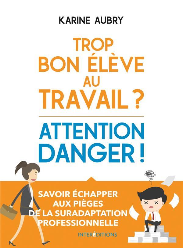 TROP BON ELEVE AU TRAVAIL ? ATTENTION DANGER ! ECHAPPER AUX PIEGES DE LA SURADAPTATION PROFESSIONNELLE AUBRY, KARINE INTEREDITIONS