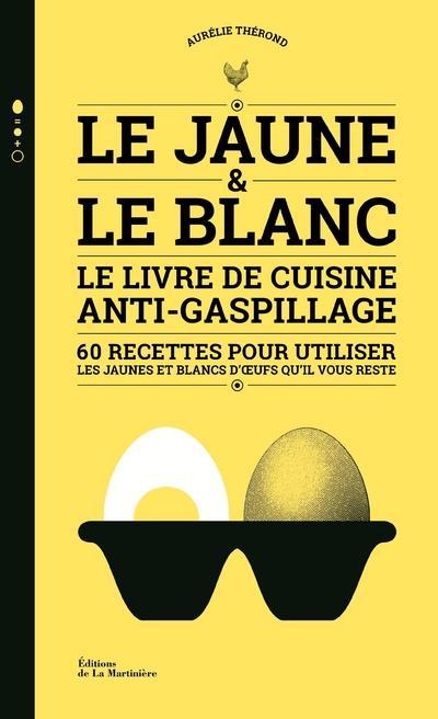 LE JAUNE ET LE BLANC  -  LE LIVRE DE CUISINE ANTI-GASPILLAGE