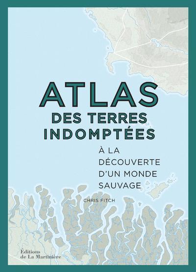 ATLAS DES TERRES INDOMPTEES  -  A LA DECOUVERTE D'UN MONDE SAUVAGE FITCH CHRIS La Martinière
