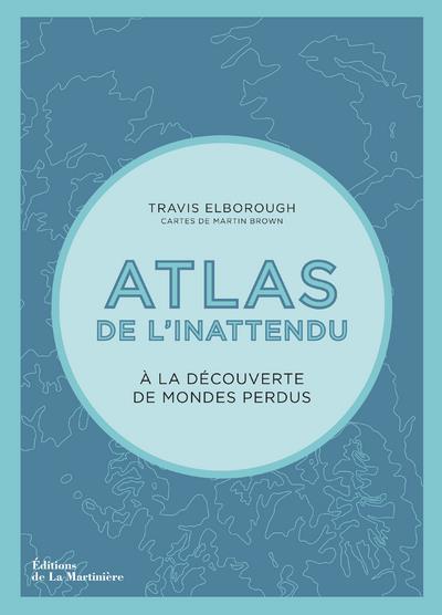 ATLAS DE L'INATTENDU - A LA DECOUVERTE DES MONDES PERDUS