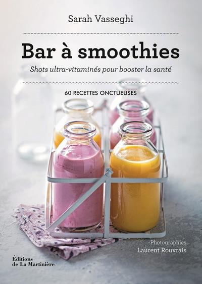 BAR A SMOOTHIES  -  SHOTS ULTRA-VITAMINES POUR BOOSTER LA SANTE : 60 RECETTES ONCTUEUSES