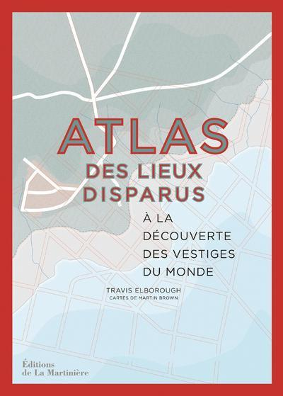 ATLAS DES LIEUX DISPARUS  -  A LA DECOUVERTE DES VESTIGES DU MONDE ELBOROUGH TRAVIS MARTINIERE BL