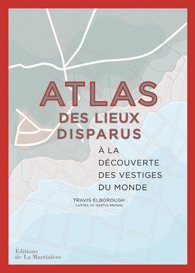 ATLAS DES LIEUX DISPARUS  -  A LA DECOUVERTE DES VESTIGES DU MONDE ELBOROUGH TRAVIS MARTINIERE BL