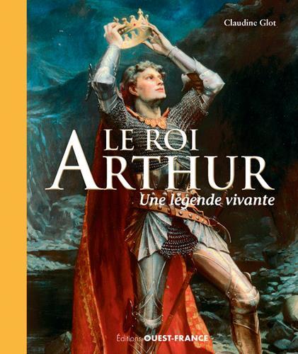 LE ROI ARTHUR : UNE LEGENDE VIVANTE GLOT CLAUDINE OUEST FRANCE