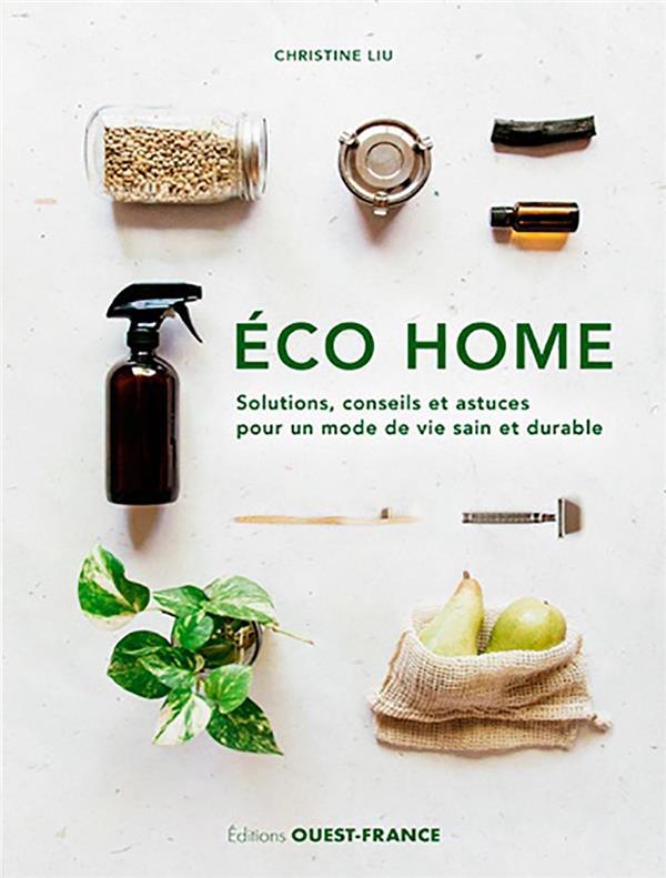 ECO HOME. SOLUTIONS, CONSEILS ET ASTUCES POUR UN M LIU CHRISTINE OUEST FRANCE