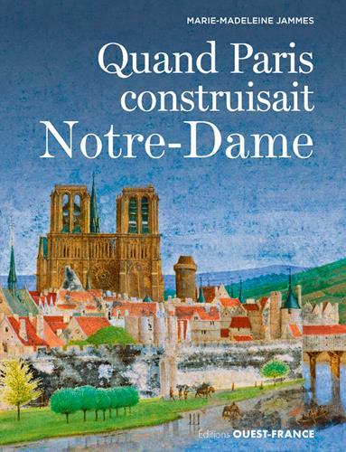 QUANT PARIS CONSTRUISAIT NOTRE-DAME MARIE-MADELEINE JAMMES OUEST FRANCE