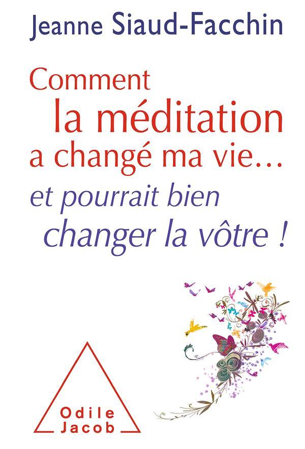 COMMENT LA MEDITATION A CHANGE MA VIE... ET POURRAIT BIEN CHANGER LA VOTRE ! SIAUD-FACCHIN JEANNE JACOB