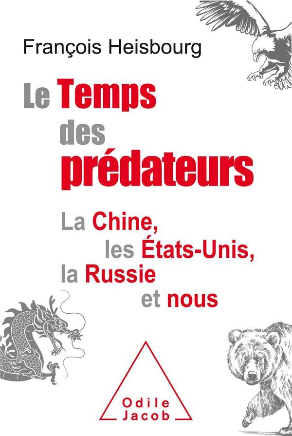 LE TEMPS DES PREDATEURS  -  LA CHINE, L'AMERIQUE, LA RUSSIE ET NOUS