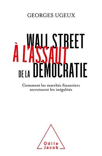 WALL STREET A L'ASSAUT DE LA DEMOCRATIE : COMMENT LES MARCHES FINANCIERS ACCROISSENT LES INEGALITES