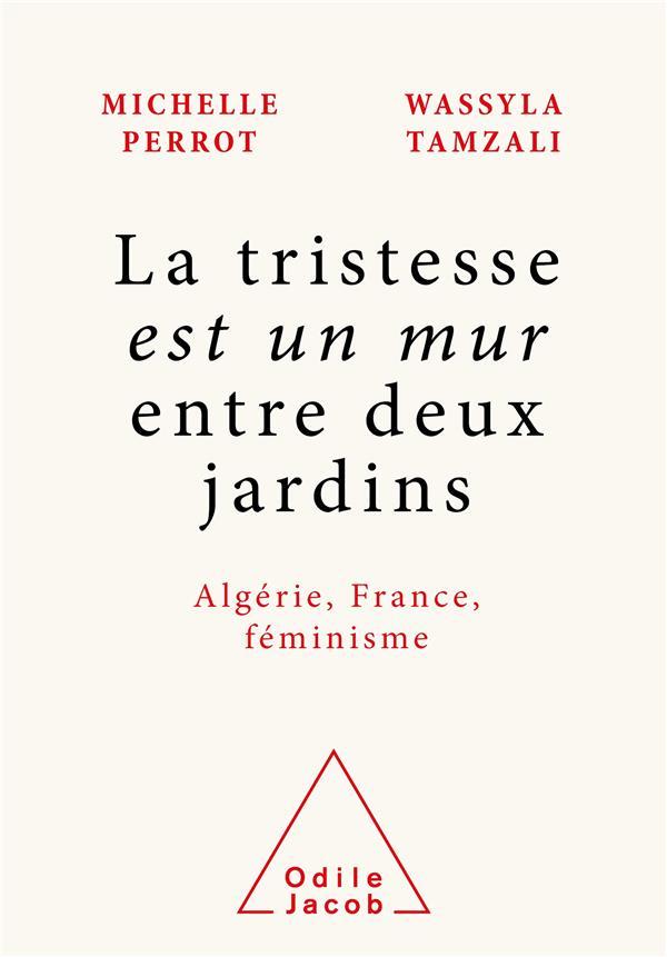 LA TRISTESSE EST UN MUR ENTRE DEUX JARDINS : ALGERIE, FRANCE, FEMINISME MICHELLE PERROT JACOB