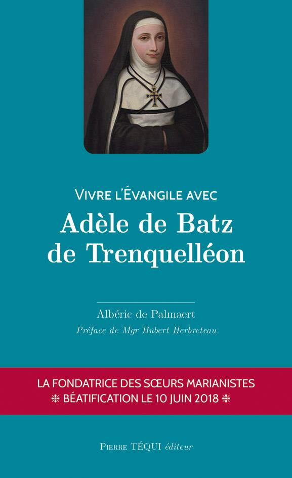 VIVRE L'EVANGILE AVEC ADELE DE BATZ DE TRENQUELLEON