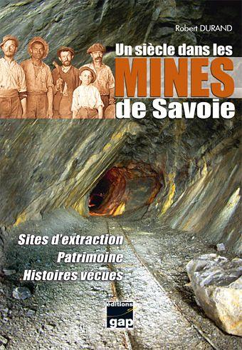 UN SIECLE DANS LES MINES DE SAVOIE - SITES D'EXTRACTION, PATRIMOINE, HISTOIRES VECUES