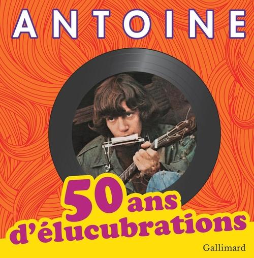 50 ANS D'ELUCUBRATIONS ANTOINE Gallimard