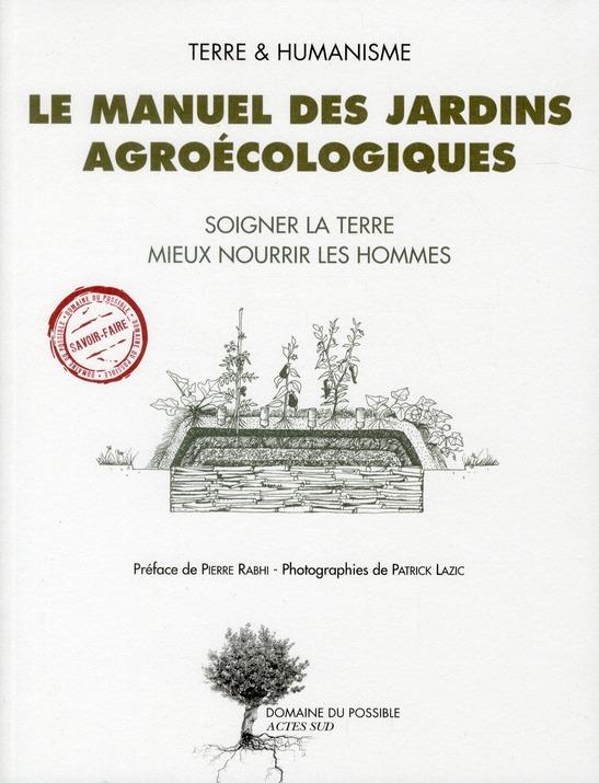 LE MANUEL DES JARDINS AGROECOLOGIQUES - TERRE ET HUMANISME  SOIGNER LA TERRE MIEUX NOURRIR LES HOMM RABHI PIERRE / LAZIC ACTES SUD