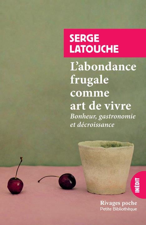 L'ABONDANCE FRUGALE COMME ART DE VIVRE  -  BONHEUR, GASTRONOMIE ET DECROISSANCE LATOUCHE SERGE Rivages
