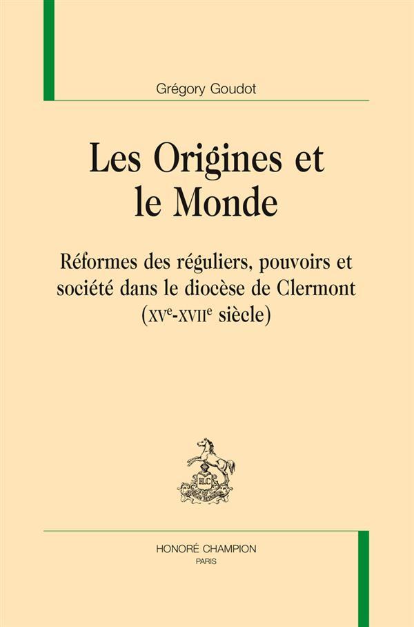 LES ORIGINES ET LE MONDE     REFORMES DES REGULIERS, POUVOIRS ET SOCIETE DANS LE DIOCESE DE CLERMONT (XVE XVIIE SIECLE)