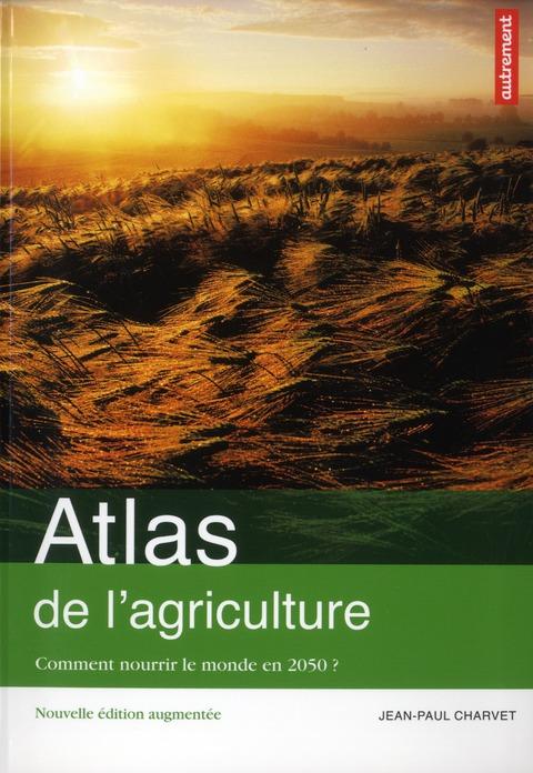 ATLAS DE L'AGRICULTURE - COMMENT NOURRIR LE MONDE EN 2050 ? CHARVET JEAN-PAUL AUTREMENT