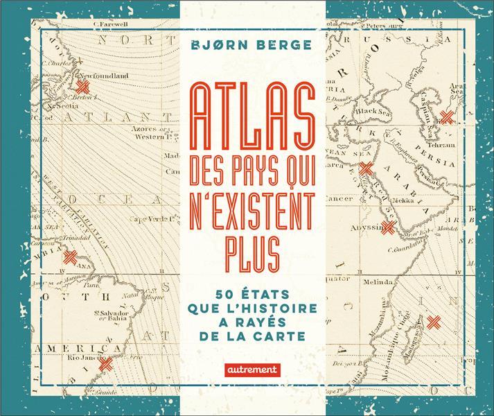 ATLAS DES PAYS QUI N'EXISTENT PLUS  -  50 ETATS QUE L'HISTOIRE A RAYES DE LA CARTE BERGE BJORN AUTREMENT