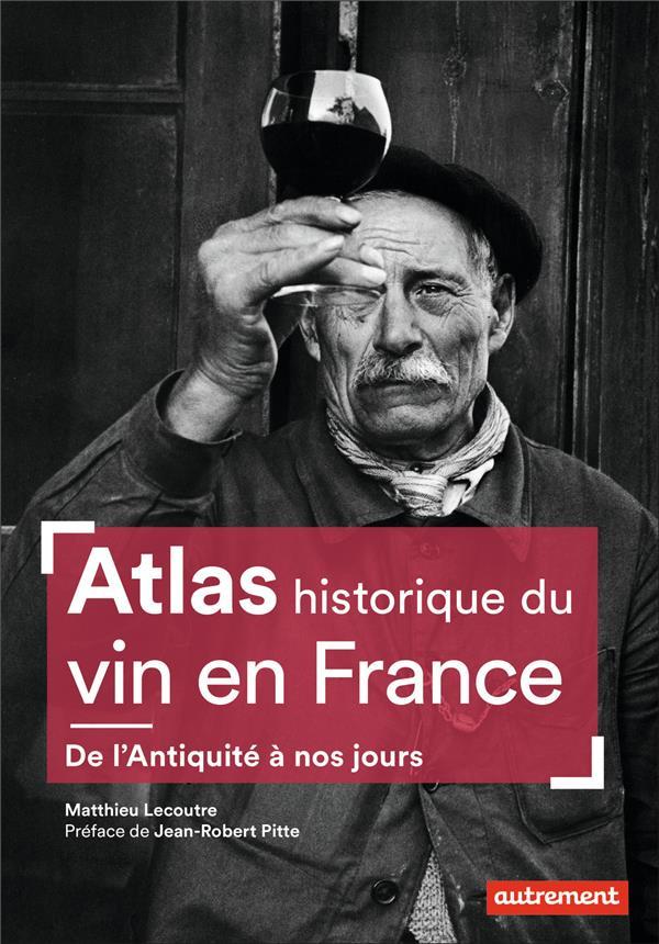 ATLAS HISTORIQUE DU VIN EN FRANCE - DE L'ANTIQUITE A NOS JOURS  AUTREMENT