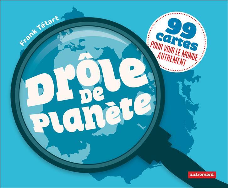 DROLE DE PLANETE - 99 CARTES POUR VOIR LE MONDE AUTREMENT TETART FRANK AUTREMENT