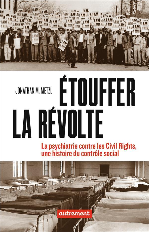 ETOUFFER LA REVOLTE  -  LA PSYCHIATRIE CONTRE LES CIVILS RIGHTS, UNE HISTOIRE DU CONTROLE SOCIAL